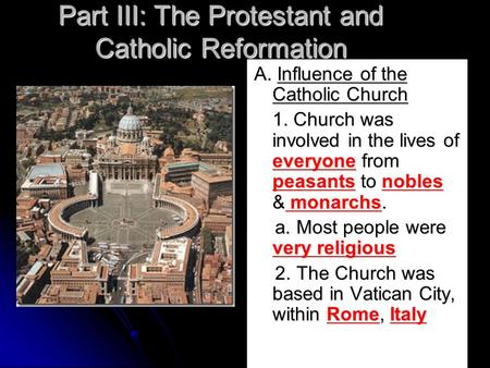 Part III: The Protestant and Catholic Reformation A. Influence of the Catholic Church 1. Church was involved in the lives of everyone from peasants to.