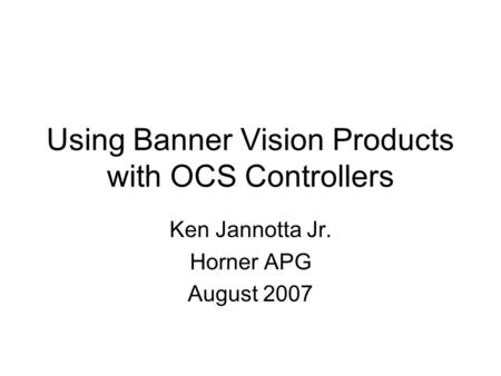 Using Banner Vision Products with OCS Controllers Ken Jannotta Jr. Horner APG August 2007.