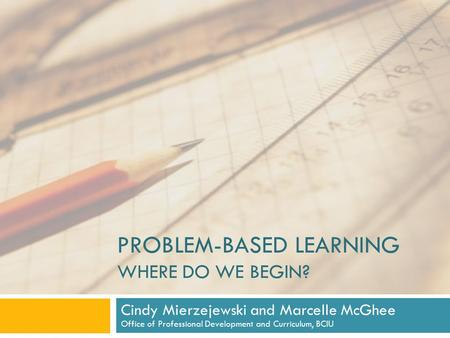 PROBLEM-BASED LEARNING WHERE DO WE BEGIN? Cindy Mierzejewski and Marcelle McGhee Office of Professional Development and Curriculum, BCIU.