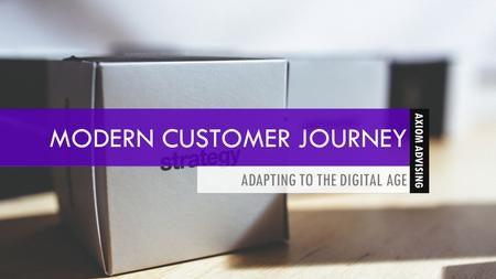MODERN CUSTOMER JOURNEY ADAPTING TO THE DIGITAL AGE 1 AXIOM ADVISING.