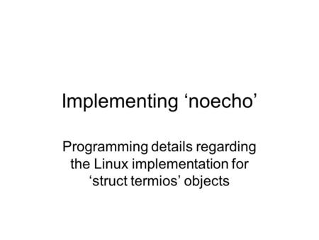 Implementing 'noecho' Programming details regarding the Linux implementation for 'struct termios' objects.