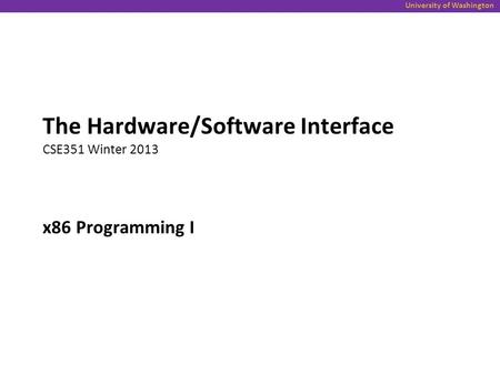 University of Washington x86 Programming I The Hardware/Software Interface CSE351 Winter 2013.