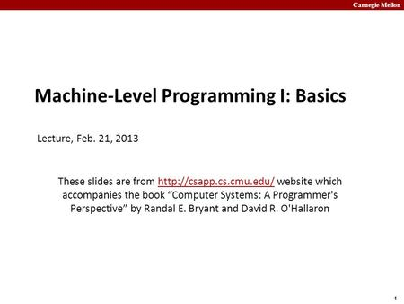 Carnegie Mellon 1 Machine-Level Programming I: Basics Lecture, Feb. 21, 2013 These slides are from  website which accompanies the.