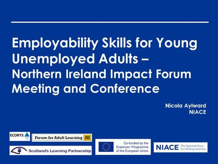 Employability Skills for Young Unemployed Adults – Northern Ireland Impact Forum Meeting and Conference Nicola Aylward NIACE.