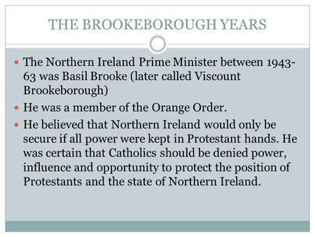 THE BROOKEBOROUGH YEARS The Northern Ireland Prime Minister between 1943- 63 was Basil Brooke (later called Viscount Brookeborough) He was a member of.