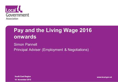 Pay and the Living Wage 2016 onwards Simon Pannell Principal Adviser (Employment & Negotiations) South East Region 19 November 2015 www.local.gov.uk.