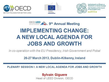 IMPLEMENTING CHANGE: A NEW LOCAL AGENDA FOR JOBS AND GROWTH In co-operation with the EU Presidency, Irish Government and Pobal 26-27 March 2013, Dublin-Kilkenny,