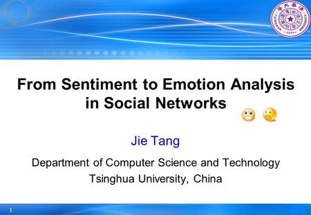 1 From Sentiment to Emotion Analysis in Social Networks Jie Tang Department of Computer Science and Technology Tsinghua University, China.