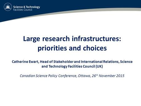 Large research infrastructures: priorities and choices Catherine Ewart, Head of Stakeholder and International Relations, Science and Technology Facilities.