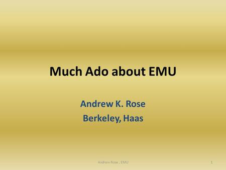 Much Ado about EMU Andrew K. Rose Berkeley, Haas 1Andrew Rose, EMU.