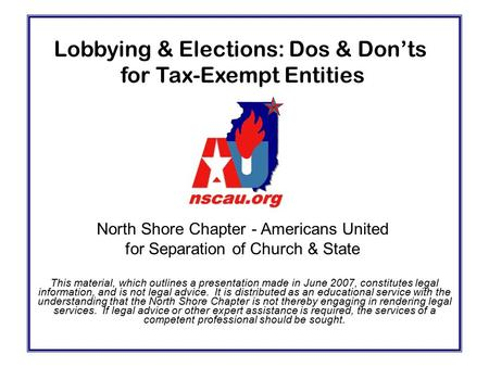 Lobbying & Elections: Dos & Don'ts for Tax-Exempt Entities This material, which outlines a presentation made in June 2007, constitutes legal information,