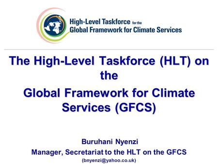 The High-Level Taskforce (HLT) on the Global Framework for Climate Services (GFCS) Buruhani Nyenzi Manager, Secretariat to the HLT on the GFCS