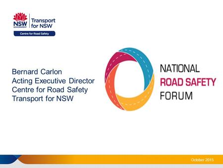 Bernard Carlon Acting Executive Director Centre for Road Safety Transport for NSW October 2015.
