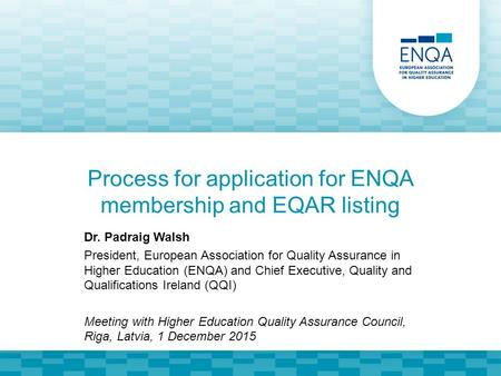 Process for application for ENQA membership and EQAR listing Dr. Padraig Walsh President, European Association for Quality Assurance in Higher Education.