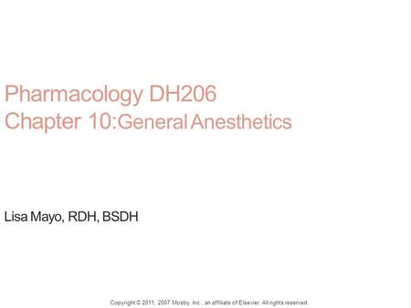 Pharmacology DH206 Chapter 10: General Anesthetics Lisa Mayo, RDH, BSDH Copyright © 2011, 2007 Mosby, Inc., an affiliate of Elsevier. All rights reserved.
