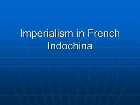 Imperialism in French Indochina. I. French Expansion A. France gains control of Cochin China, Vietnam, Cambodia, and the Mekong River B. The French envision.
