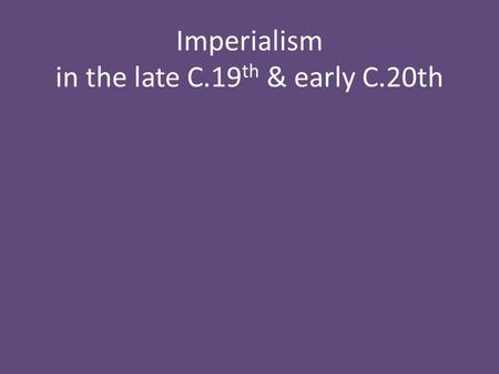 Imperialism in the late C.19 th & early C.20th. 'Imperialism' is empire building.