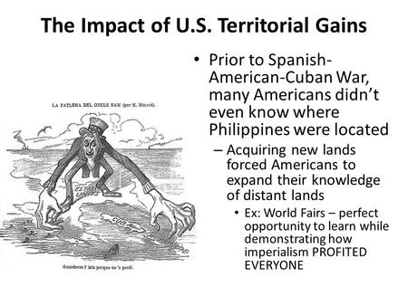 The Impact of U.S. Territorial Gains Prior to Spanish- American-Cuban War, many Americans didn't even know where Philippines were located – Acquiring new.