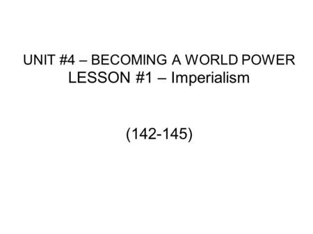 UNIT #4 – BECOMING A WORLD POWER LESSON #1 – Imperialism (142-145)