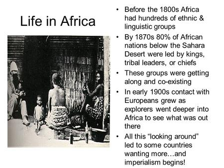 Life in Africa Before the 1800s Africa had hundreds of ethnic & linguistic groups By 1870s 80% of African nations below the Sahara Desert were led by kings,