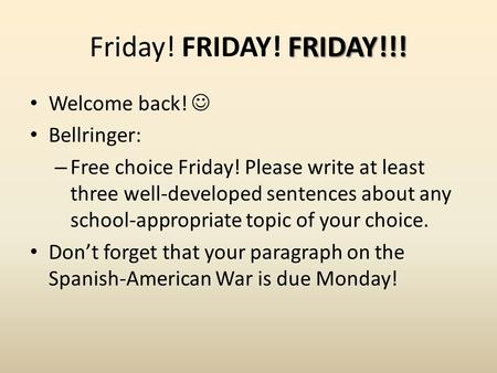 FRIDAY!!! Friday! FRIDAY! FRIDAY!!! Welcome back! Bellringer: – Free choice Friday! Please write at least three well-developed sentences about any school-appropriate.