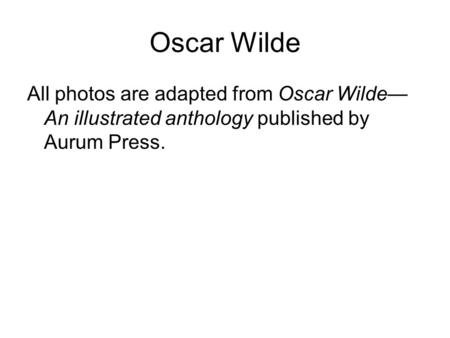 Oscar Wilde All photos are adapted from Oscar Wilde— An illustrated anthology published by Aurum Press.