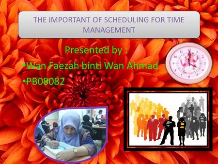 Presented by : Wan Faezah binti Wan Ahmad PB08082 THE IMPORTANT OF SCHEDULING FOR TIME MANAGEMENT.