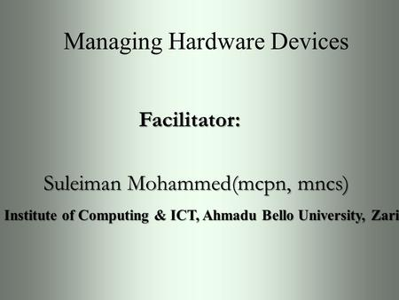 Managing Hardware Devices Facilitator: Suleiman Mohammed(mcpn, mncs) Institute of Computing & ICT, Ahmadu Bello University, Zaria.