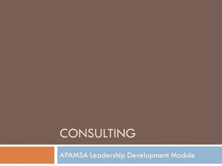 CONSULTING APAMSA Leadership Development Module. Consulting  Assess the need for consultants in each situation  Identify the appropriate persons to.