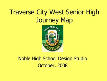 Traverse City West Senior High Journey Map Noble High School Design Studio October, 2008.