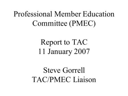 Professional Member Education Committee (PMEC) Report to TAC 11 January 2007 Steve Gorrell TAC/PMEC Liaison.