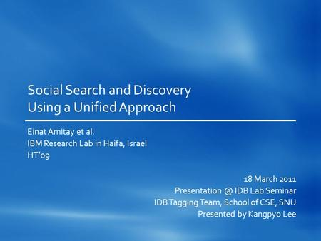 Social Search and Discovery Using a Unified Approach Einat Amitay et al. IBM Research Lab in Haifa, Israel HT'09 18 March 2011 IDB Lab Seminar.