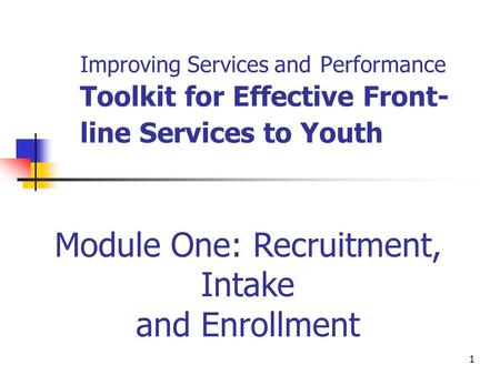 1 Improving Services and Performance Toolkit for Effective Front- line Services to Youth Module One: Recruitment, Intake and Enrollment.