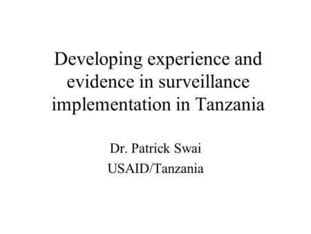 Developing experience and evidence in surveillance implementation in Tanzania Dr. Patrick Swai USAID/Tanzania.