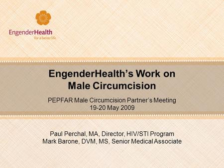 EngenderHealth's Work on Male Circumcision Paul Perchal, MA, Director, HIV/STI Program Mark Barone, DVM, MS, Senior Medical Associate PEPFAR Male Circumcision.