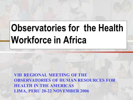 Observatories for the Health Workforce in Africa VIII REGIONAL MEETING OF THE OBSERVATORIES OF HUMAN RESOURCES FOR HEALTH IN THE AMERICAS LIMA, PERU 20-22.