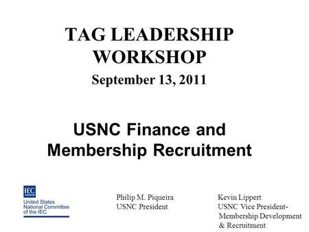 TAG LEADERSHIP WORKSHOP September 13, 2011 USNC Finance and Membership Recruitment Philip M. Piqueira Kevin Lippert USNC President USNC Vice President-