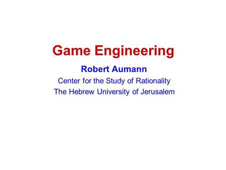 Game Engineering Robert Aumann Center for the Study of Rationality The Hebrew University of Jerusalem.