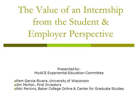 The Value of an Internship from the Student & Employer Perspective Presented by: MwACE Experiential Education Committee  Pam Garcia-Rivera, University.