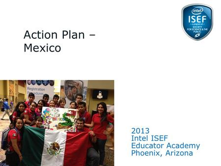 Intel ISEF Educator Academy Intel ® Education Programs 2013 Intel ISEF Educator Academy Phoenix, Arizona Action Plan – Mexico 1.