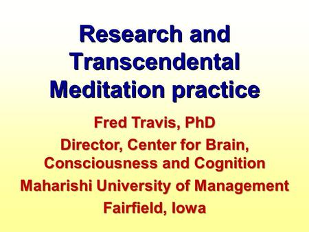 Research and Transcendental Meditation practice Fred Travis, PhD Director, Center for Brain, Consciousness and Cognition Maharishi University of Management.
