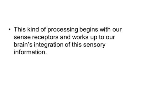 This kind of processing begins with our sense receptors and works up to our brain's integration of this sensory information.