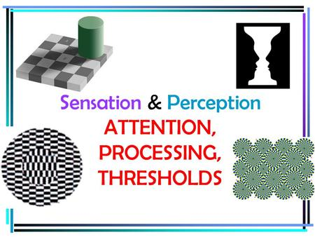 Sensation & Perception ATTENTION, PROCESSING, THRESHOLDS.
