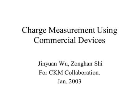 Charge Measurement Using Commercial Devices Jinyuan Wu, Zonghan Shi For CKM Collaboration. Jan. 2003.
