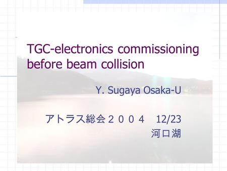 TGC-electronics commissioning before beam collision Y. Sugaya Osaka-U アトラス総会2004 12/23 河口湖.