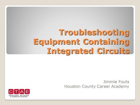 Troubleshooting Equipment Containing Integrated Circuits Jimmie Fouts Houston County Career Academy.