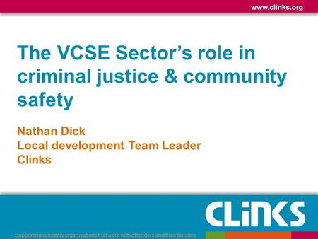 Www.clinks.org Supporting voluntary organisations that work with offenders and their families The VCSE Sector's role in criminal justice & community safety.