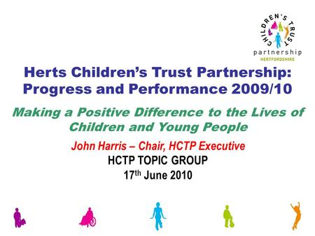 Herts Children's Trust Partnership: Progress and Performance 2009/10 Making a Positive Difference to the Lives of Children and Young People John Harris.