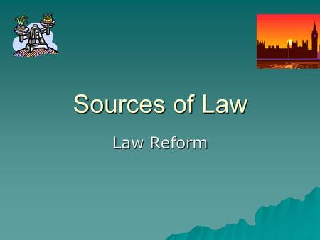 Sources of Law Law Reform. What do you need to know about law reform?  What is it?  Why is it necessary?  Where do the pressures for reform come from?