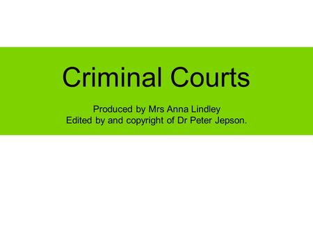 Criminal Courts Produced by Mrs Anna Lindley Edited by and copyright of Dr Peter Jepson.